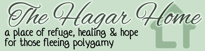 The Hagar Home: A place of refuge, healing & hope for those fleeing polygamy and Mormon Fundamentalism.  A safehouse ministry of A Shield and Refuge Ministry.